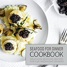 Seafood for Dinner Cookbook: Delicious Seafood Recipes for Fun Weeknight Dinners