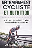 ENTRAINEMENT CYCLISTE Et NUTRITION: 60 SESSIONS QUOTIDIENNES ET MENUS PALEOS POUR Le CYCLISTE ULTIME