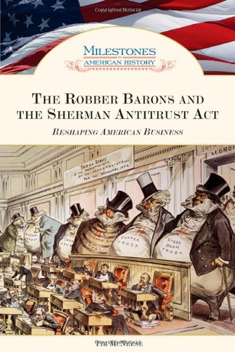 The Robber Barons and the Sherman Antitrust Act: Reshaping American Business (Milestones in American History)