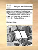 A Sermon Preached Before the Right Honourable the Lord Mayor, at the Cathedral Church of St Paul, on Tuesday, November 5, 1751 by Richard King, Richard King, 1170179592