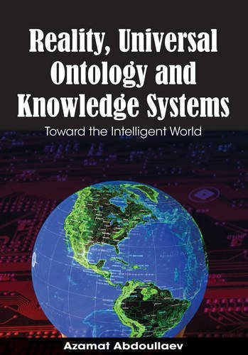 Reality, Universal Ontology and Knowledge Systems: Toward the Intelligent World by Azamat Abdoullaev (2008-04-25)