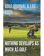 Golf Journal & Log Book. Nothing Develops as Much as Golf.: Put Your Ball Into a Hole. Golf Journal.