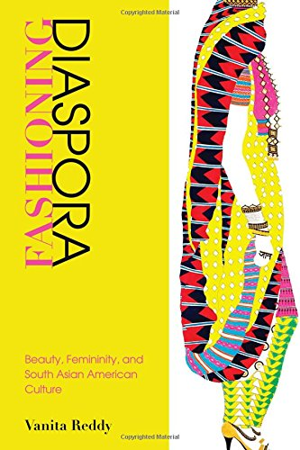 Fashioning Diaspora: Beauty, Femininity, And South Asian American Culture (Asian American History And Culture)
