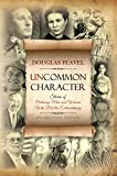 Uncommon Character: Stories of Ordinary Men and Women Who Have Done the Extraordinary