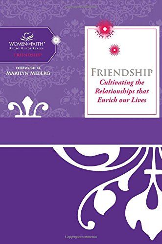 Friendship: Cultivating The Relationships That Enrich Our Lives (Women of Faith Study Guide Series)