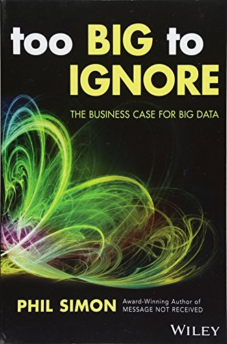 Too Big to Ignore: The Business Case for Big Data (Wiley and SAS Business Series) (Business Case Collection)