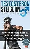 Testosteron Steigern: Männlichkeit, Ausstrahlung und Muskelaufbau - Die  effektivsten Methoden zur signifikanten Erhöhung des Testosteronspiegels