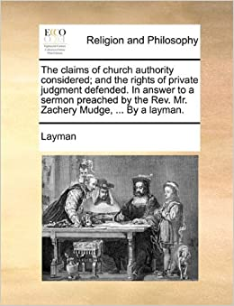 The claims of church authority considered: and the rights of private judgment defended. In answer to a sermon preached by the Rev. Mr. Zachery Mudge, ... By a layman.