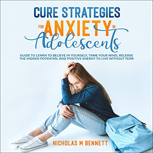 Cure Strategies for Anxiety in Adolescents: Guide to Learn to Believe in Yourself, Tame Your Mind, Release the Hidden Potential and Positive Energy to Live Without Fear