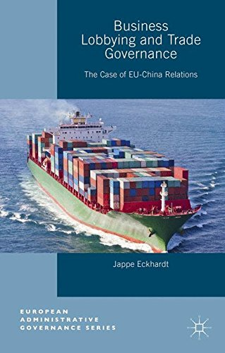 Business Lobbying and Trade Governance: The Case of EU-China Relations (European Administrative Governance) by Jappe Eckhardt