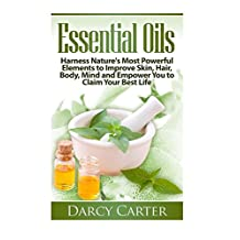 Essential Oils: Harness Nature's Most Powerful Elements to Improve Skin, Hair, Body, Mind and Empower You to Claim Your Best Life