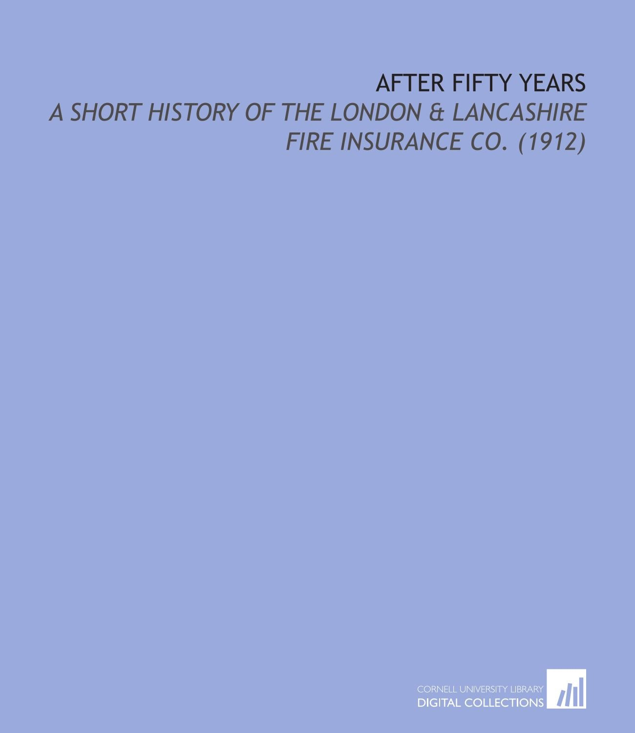 After Fifty Years: a Short History of the London & Lancashire Fire Insurance Co. (1912) pdf