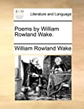 Poems by William Rowland Wake, William Rowland Wake, 114088011X
