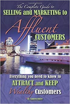 The Complete Guide to Selling and Marketing to Affluent Customers: Everything You Need to Know to Attract and Keep Wealthy Customers (Back-To-Basics) by Butler, Tamsen (2014)