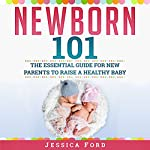Newborn 101: The Essential Guide for New Parents to Raise a Healthy Baby | Jessica Ford