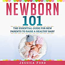 Newborn 101: The Essential Guide for New Parents to Raise a Healthy Baby Audiobook by Jessica Ford Narrated by Michelle Murillo