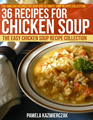 36 Recipes For Chicken Soup – The Easy Chicken Soup Recipe Collection (The Amazing Recipes for Soup and Ultimate Soup Recipes Collection Book 5)