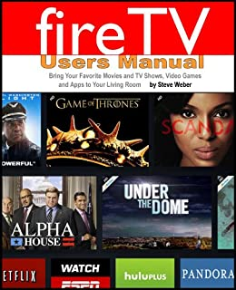 Fire TV Users Manual: Bring Your Favorite Movies and TV Shows, Video Games and Apps To Your Living Room by [Weber, Steve]