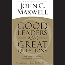 Good Leaders Ask Great Questions: Your Foundation for Successful Leadership Audiobook by John C. Maxwell Narrated by John C. Maxwell
