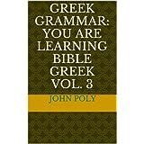 GREEK GRAMMAR: You ARE Learning Bible Greek VOL. 3
