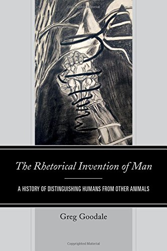 The Rhetorical Invention of Man: A History of Distinguishing Humans from Other Animals