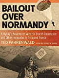 Bailout Over Normandy: A Flyboys Adventures with the French Resistance and Other Escapades in Occupied France