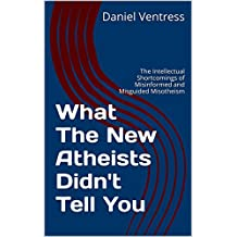 What The New Atheists Didn't Tell You: The Intellectual Shortcomings of Misinformed and Misguided Misotheism (Correcting the Misinformed Book 3)