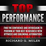 Top Performance: Find the Confidence and Enthusiasm to Perform at Your Best in Business with Hypnosis and Subliminal Affirmations | Richard G. Miles