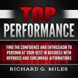 Top Performance: Find the Confidence and Enthusiasm to Perform at Your Best in Business with Hypnosis and Subliminal Affirmations