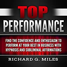 Top Performance: Find the Confidence and Enthusiasm to Perform at Your Best in Business with Hypnosis and Subliminal Affirmations Speech by Richard G. Miles Narrated by Infinity Productions