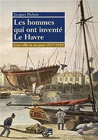 Les hommes qui ont inventé le Havre, 1517-1939 par Jacques Dubois (IV)
