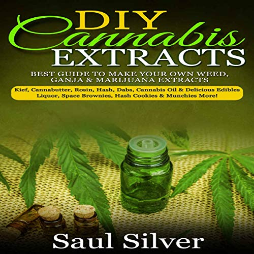 DIY Cannabis Extracts: Best Guide to Make Your Own Weed, Ganja & Marijuana Extracts by Saul Silver