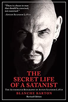 The Secret Life of a Satanist: The Authorized Biography of Anton Szandor LaVey by [Barton, Blanche]
