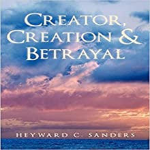 Creator, Creation and Betrayal Audiobook by Heyward C. Sanders Narrated by James Tavegia