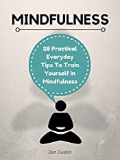 Mindfulness: 28 Practical Everyday Tips to Train Yourself in Mindfulness (Mindfulness, Meditation, Peace, Stress, Life, Beginners, Anxiety Book 1)