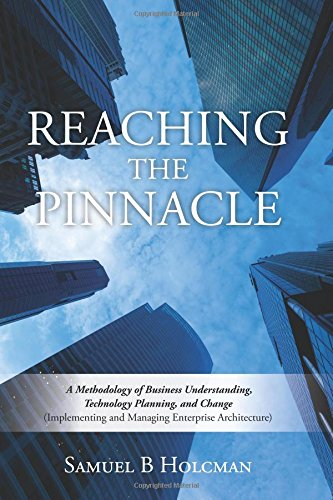 Reaching the Pinnacle: A Methodology of Business Understanding, Technology Planning, and Change (Implementing and Managing Enterprise Architecture) pdf epub