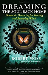Dreaming the Soul Back Home: Shamanic Dreaming for Healing and Becoming Whole
