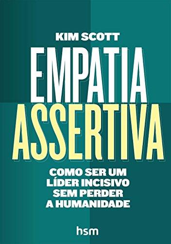 Empatia Assertiva. Como Ser Um Líder Incisivo sem Perder a Humanidade