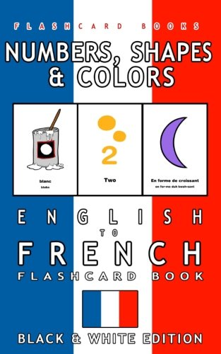 French Number Flash Cards - Numbers, Shapes and Colors - English to French Flash Card Book: Black and White Edition - French for Kids (French Bilingual Flashcards) (Volume 4)