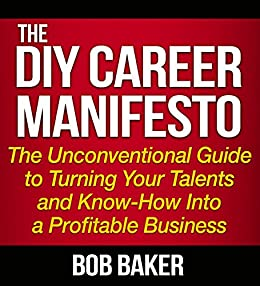The DIY Career Manifesto: The Unconventional Guide to Turning Your Talents and Know-How Into a Profitable Business (English Edition) por [Baker, Bob]