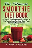 The Ultimate Smoothie Diet Book: 30 Mouth Watering Smoothie Recipes to Help You Achieve The Hour Glass Figure You Have Always Desired by Virginia Miller (2016-03-29)