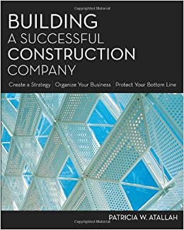 Building a Successful Construction Company: Create a Strategy / Organize Your Business / Protect Your Bottom Line