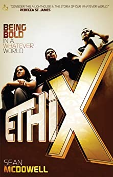 ETHIX: Being Bold in a Whatever World by [McDowell, Sean]