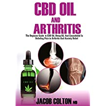 CBD Oil And Arthritis: The Beginner Guide To CBD Oil, Hemp Oil, And Cannabidiol In Pain Relief In Arthritis And Anxiety Relief