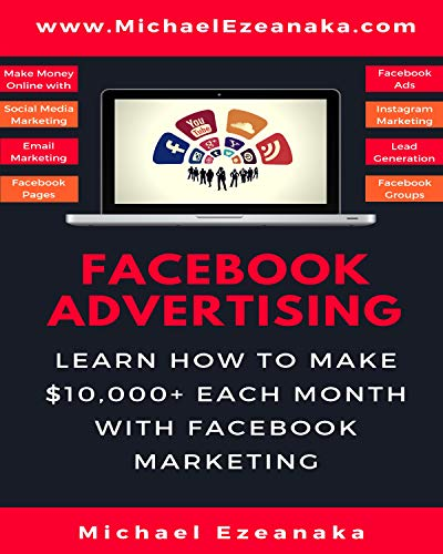 Facebook Advertising: Learn How To Make $10,000+ Each Month With Facebook Marketing (Make Money Online With Facebook Ads, Instagram Advertising, Social ... Generation Etc.) (Business and Money 4)