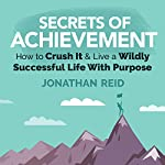 Secrets Of Achievement: How to Crush and Live a Wildly Successful Life with Purpose | Jonathan Reid