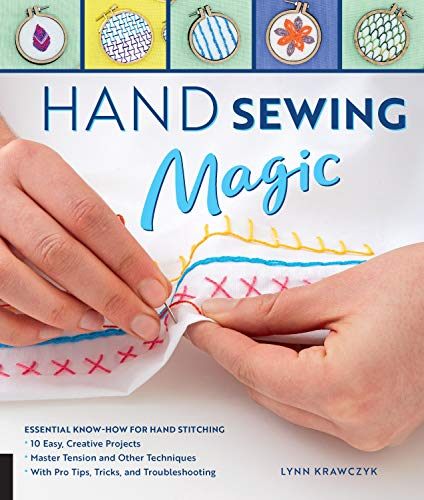 Hand Sewing Magic: Essential Know-How for Hand Stitching--Master Tension and Other Techniques * With Pro Tips, Tricks, and Troubleshooting * 10 Easy, Creative Projects