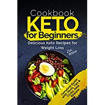 Keto Cookbook for Beginners: Delicious Keto Recipes for Weight Loss (Keto Diet Guide, Keto Diet for Beginners, Keto Diet Recipes, Ketogenic Diet Guide, Ketogenic Diet Recipes Cookbook)