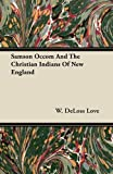 Samson Occom and the Christian Indians of New England, W. Deloss Love and W. DeLoss Love, 1446077357