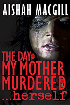 The Day My Mother Murdered...herself by [Macgill, Aishah]